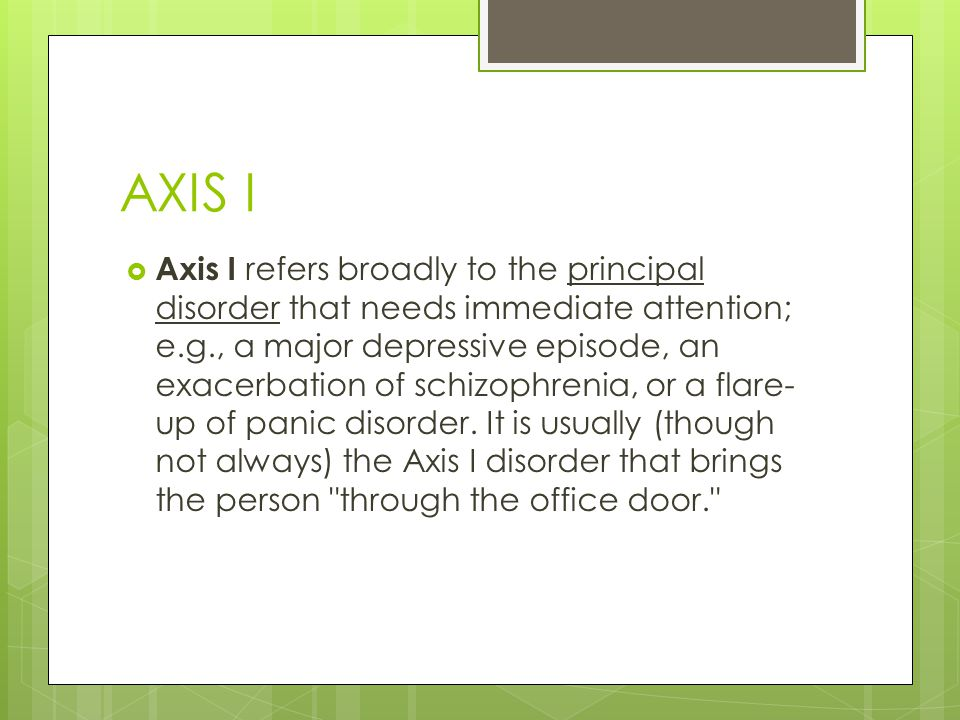 AXIS I  Axis I refers broadly to the principal disorder that needs immediate attention; e.g., a major depressive episode, an exacerbation of schizophrenia, or a flare- up of panic disorder.