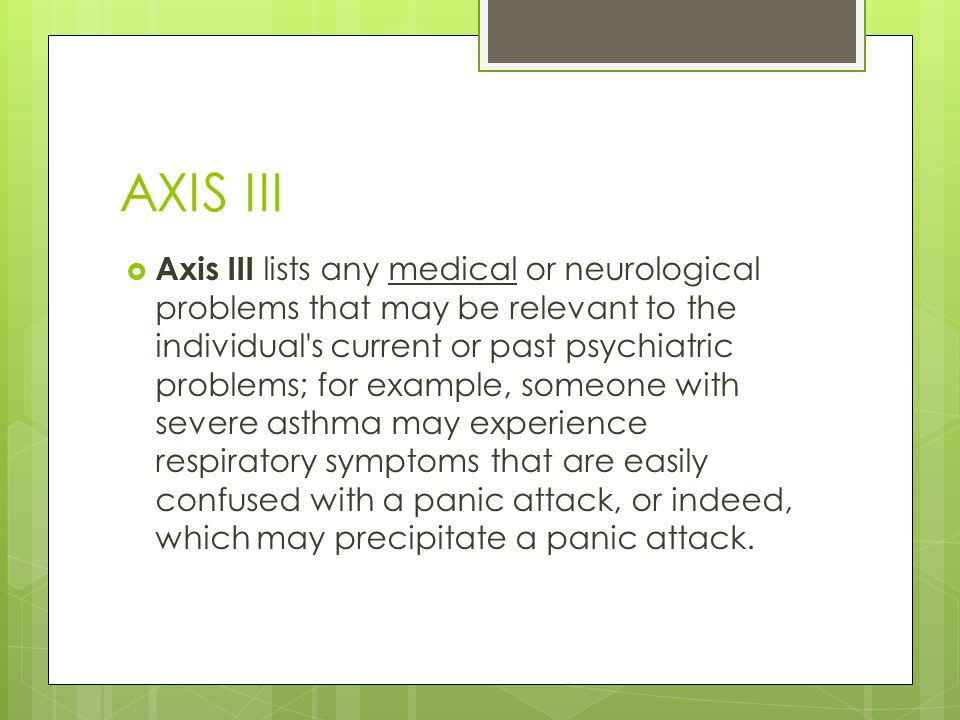 AXIS III  Axis III lists any medical or neurological problems that may be relevant to the individual s current or past psychiatric problems; for example, someone with severe asthma may experience respiratory symptoms that are easily confused with a panic attack, or indeed, which may precipitate a panic attack.