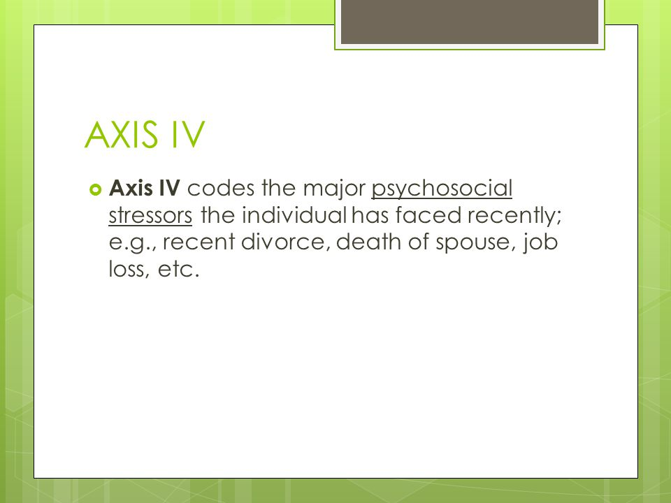 AXIS IV  Axis IV codes the major psychosocial stressors the individual has faced recently; e.g., recent divorce, death of spouse, job loss, etc.