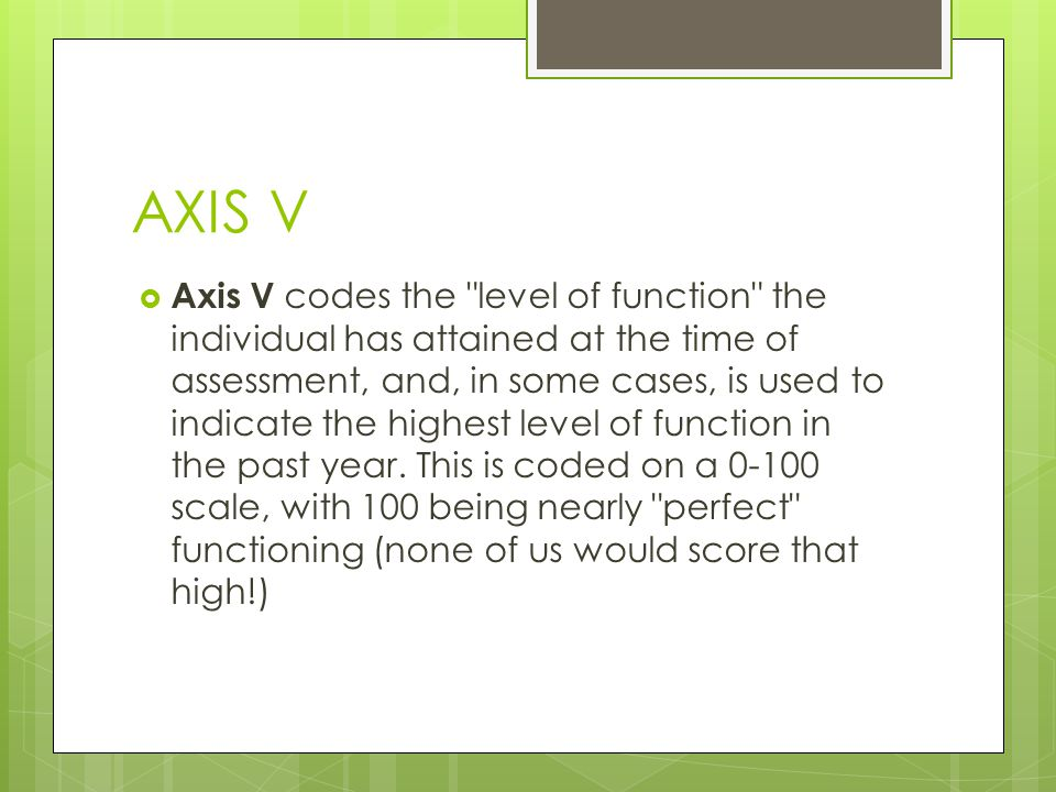 AXIS V  Axis V codes the level of function the individual has attained at the time of assessment, and, in some cases, is used to indicate the highest level of function in the past year.