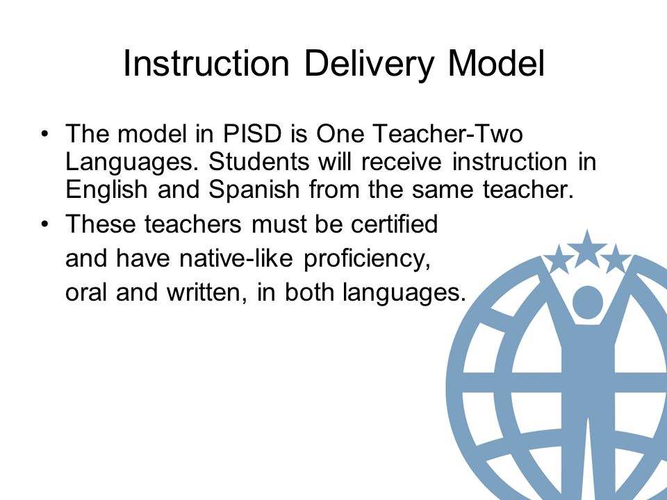 Instruction Delivery Model The model in PISD is One Teacher-Two Languages.