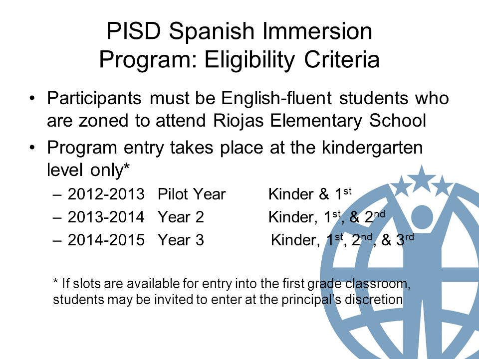 PISD Spanish Immersion Program: Eligibility Criteria Participants must be English-fluent students who are zoned to attend Riojas Elementary School Program entry takes place at the kindergarten level only* – Pilot YearKinder & 1 st – Year 2Kinder, 1 st, & 2 nd – Year 3 Kinder, 1 st, 2 nd, & 3 rd * If slots are available for entry into the first grade classroom, students may be invited to enter at the principal's discretion