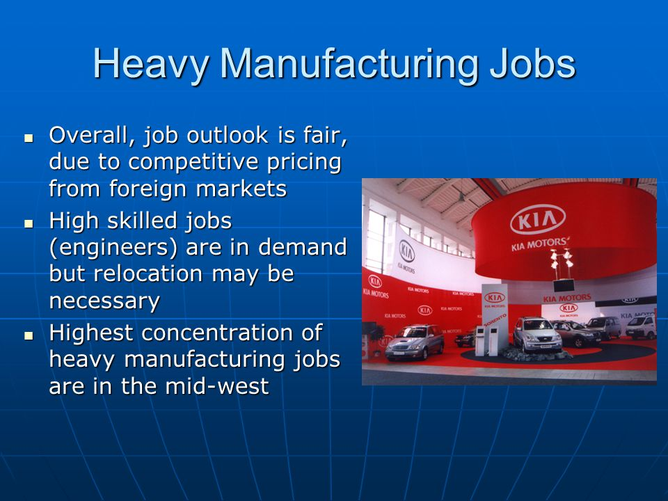 Heavy Manufacturing Jobs Overall, job outlook is fair, due to competitive pricing from foreign markets Overall, job outlook is fair, due to competitive pricing from foreign markets High skilled jobs (engineers) are in demand but relocation may be necessary High skilled jobs (engineers) are in demand but relocation may be necessary Highest concentration of heavy manufacturing jobs are in the mid-west Highest concentration of heavy manufacturing jobs are in the mid-west
