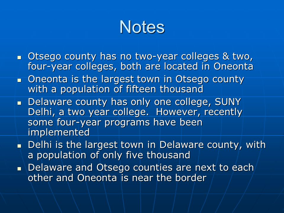 Notes Otsego county has no two-year colleges & two, four-year colleges, both are located in Oneonta Otsego county has no two-year colleges & two, four-year colleges, both are located in Oneonta Oneonta is the largest town in Otsego county with a population of fifteen thousand Oneonta is the largest town in Otsego county with a population of fifteen thousand Delaware county has only one college, SUNY Delhi, a two year college.