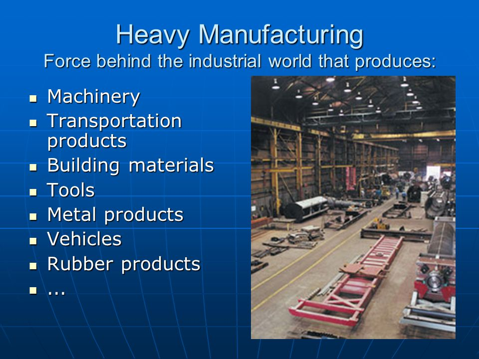 Heavy Manufacturing Force behind the industrial world that produces: Machinery Machinery Transportation products Transportation products Building materials Building materials Tools Tools Metal products Metal products Vehicles Vehicles Rubber products Rubber products......