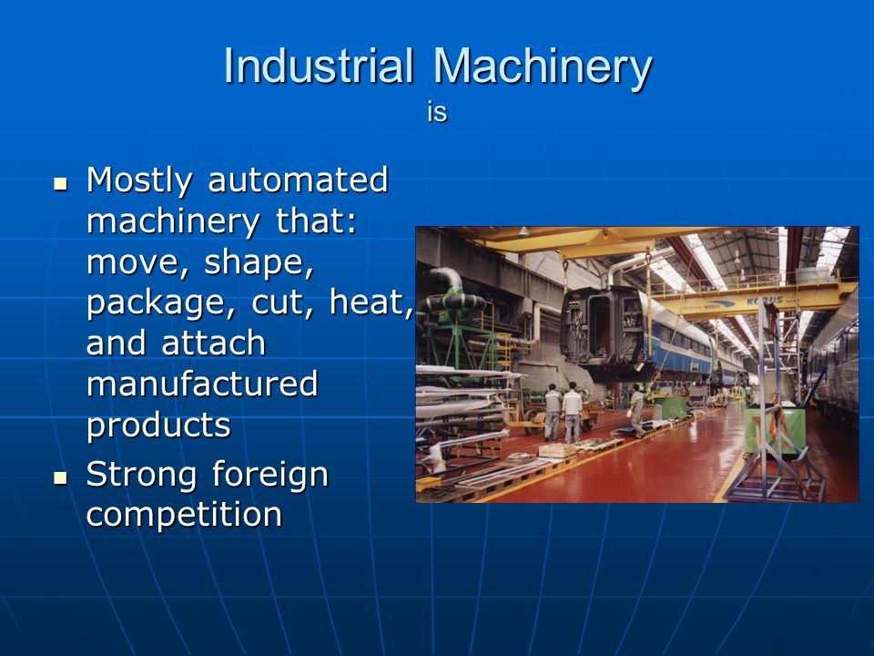 Industrial Machinery is Mostly automated machinery that: move, shape, package, cut, heat, and attach manufactured products Mostly automated machinery that: move, shape, package, cut, heat, and attach manufactured products Strong foreign competition Strong foreign competition