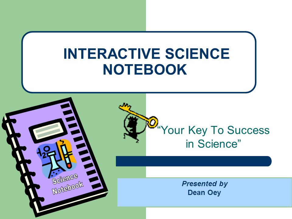 Your Key To Success in Science INTERACTIVE SCIENCE NOTEBOOK Presented by Dean Oey