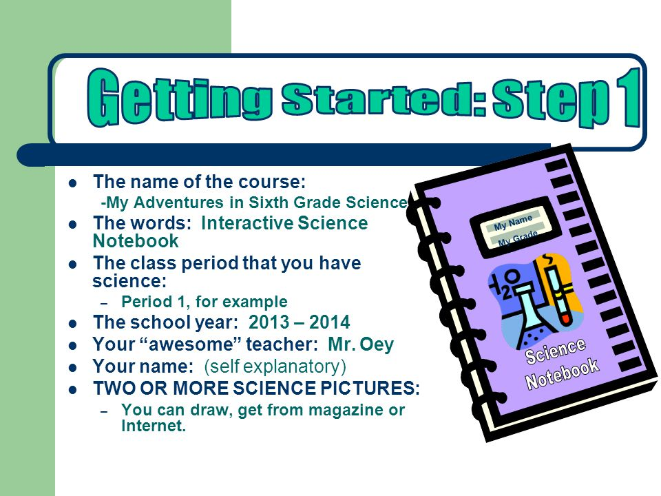 The name of the course: -My Adventures in Sixth Grade Science The words: Interactive Science Notebook The class period that you have science: – Period 1, for example The school year: 2013 – 2014 Your awesome teacher: Mr.