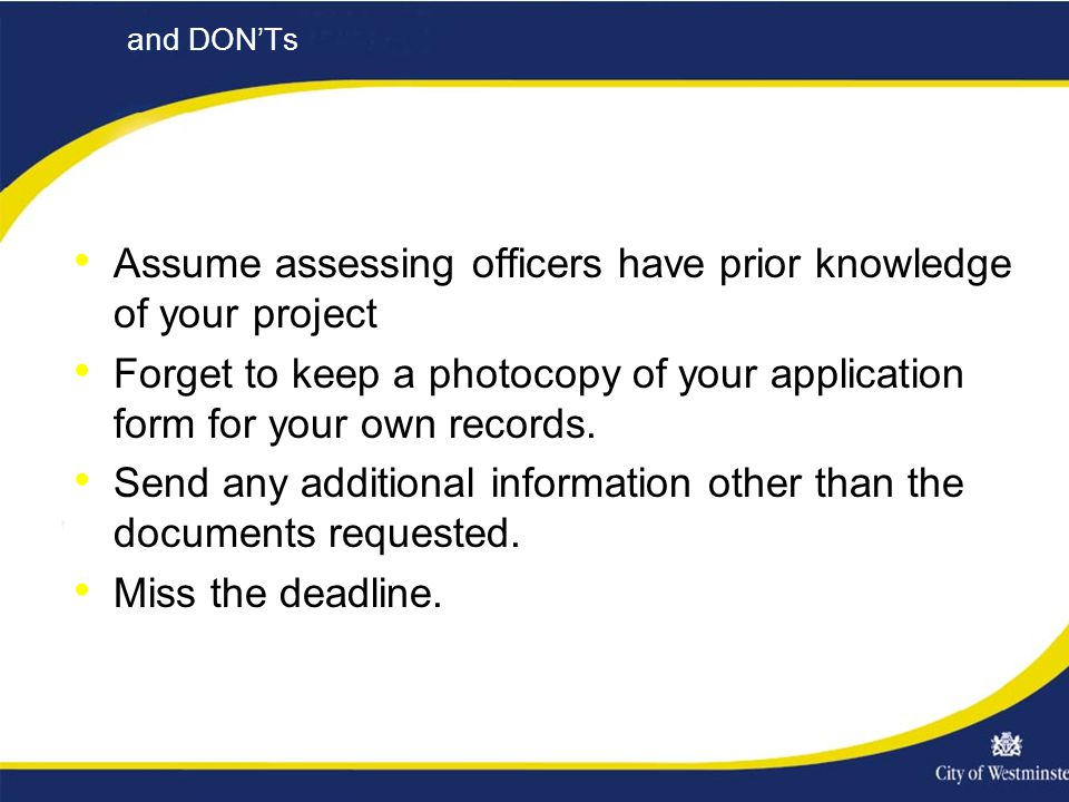 and DON'Ts Assume assessing officers have prior knowledge of your project Forget to keep a photocopy of your application form for your own records.