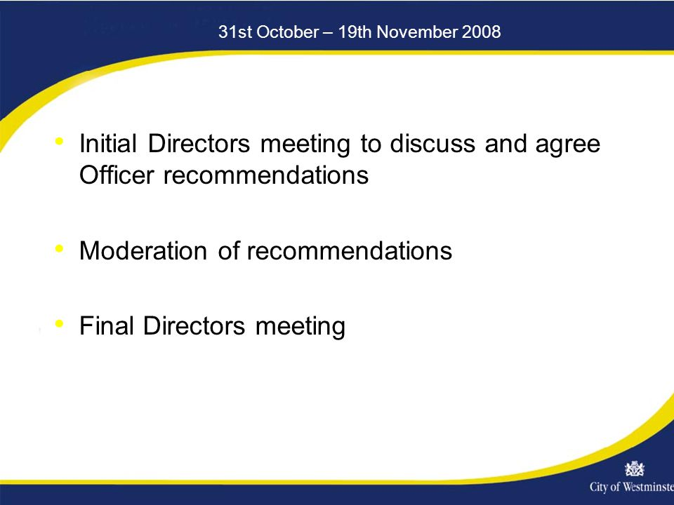 31st October – 19th November 2008 Initial Directors meeting to discuss and agree Officer recommendations Moderation of recommendations Final Directors meeting