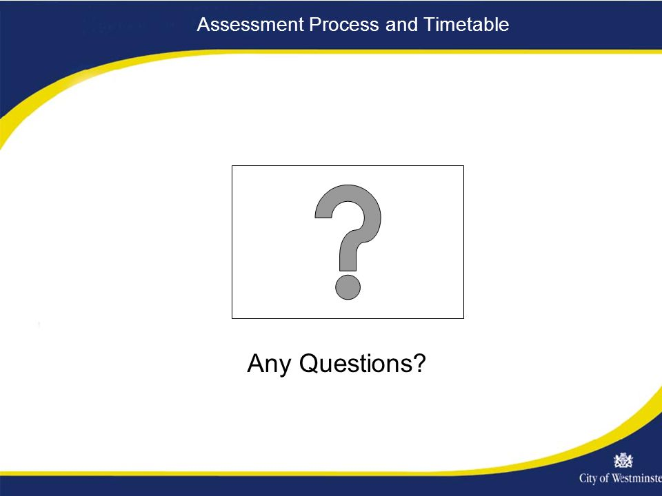 Assessment Process and Timetable Any Questions