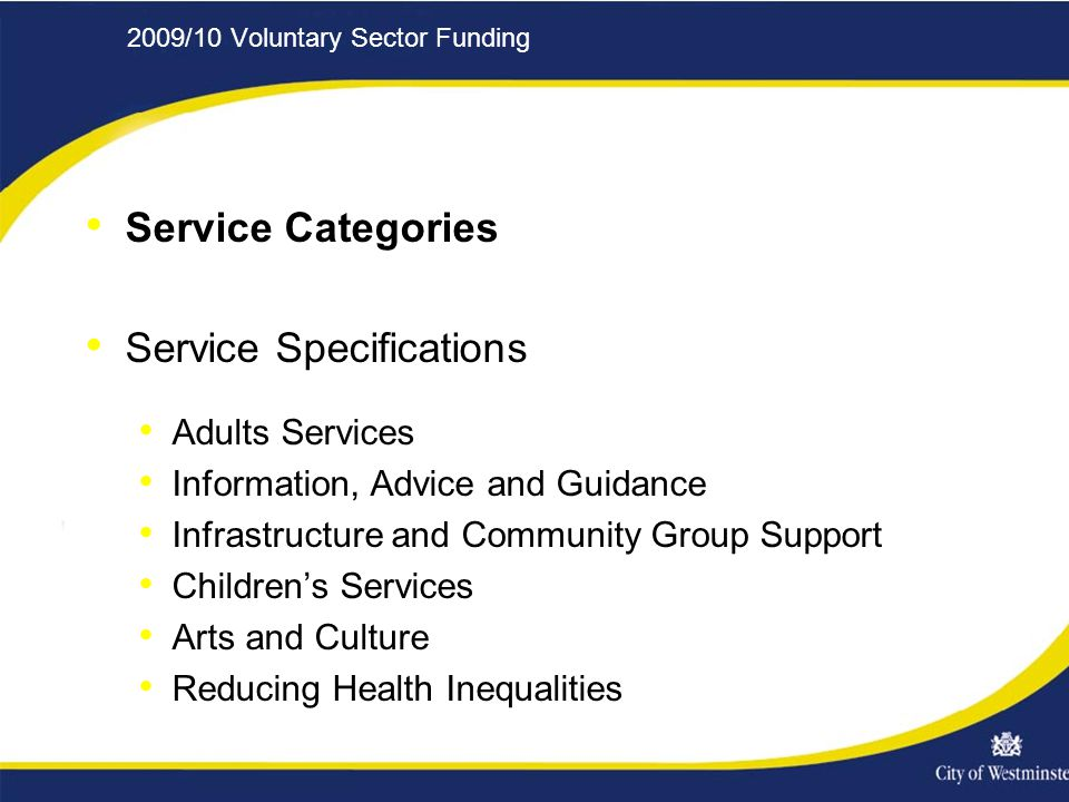2009/10 Voluntary Sector Funding Service Categories Service Specifications Adults Services Information, Advice and Guidance Infrastructure and Community Group Support Children's Services Arts and Culture Reducing Health Inequalities