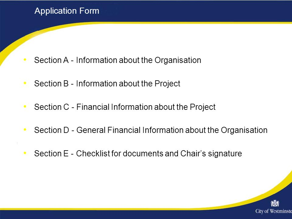 Application Form Section A - Information about the Organisation Section B - Information about the Project Section C - Financial Information about the Project Section D - General Financial Information about the Organisation Section E - Checklist for documents and Chair's signature