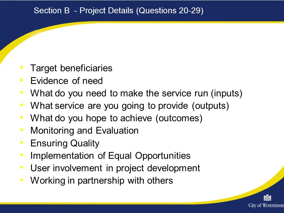 Section B - Project Details (Questions 20-29) Target beneficiaries Evidence of need What do you need to make the service run (inputs) What service are you going to provide (outputs) What do you hope to achieve (outcomes) Monitoring and Evaluation Ensuring Quality Implementation of Equal Opportunities User involvement in project development Working in partnership with others