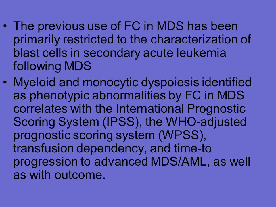 The previous use of FC in MDS has been primarily restricted to the characterization of blast cells in secondary acute leukemia following MDS Myeloid and monocytic dyspoiesis identified as phenotypic abnormalities by FC in MDS correlates with the International Prognostic Scoring System (IPSS), the WHO-adjusted prognostic scoring system (WPSS), transfusion dependency, and time-to progression to advanced MDS/AML, as well as with outcome.