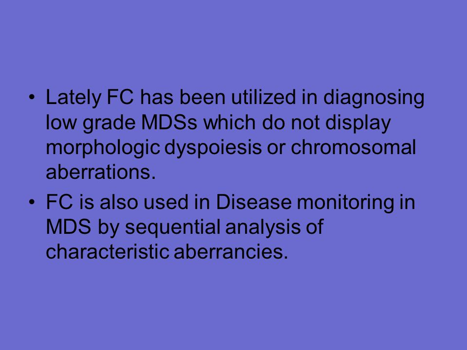 Lately FC has been utilized in diagnosing low grade MDSs which do not display morphologic dyspoiesis or chromosomal aberrations.