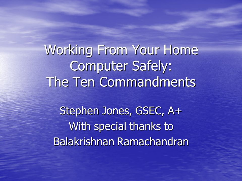Working From Your Home Computer Safely: The Ten Commandments Stephen Jones, GSEC, A+ With special thanks to Balakrishnan Ramachandran