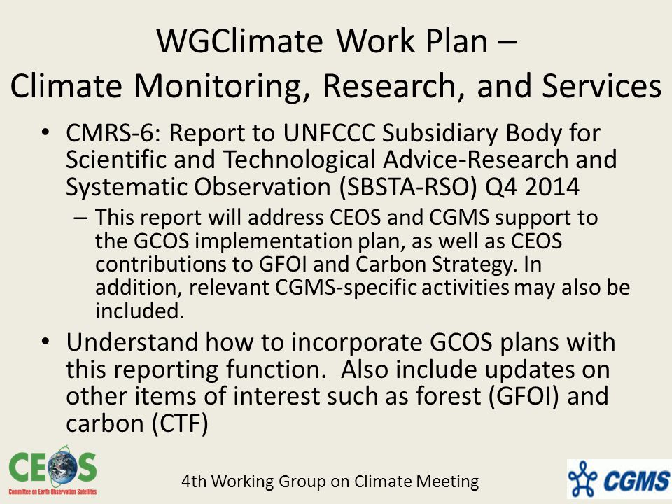 WGClimate Work Plan – Climate Monitoring, Research, and Services CMRS-6: Report to UNFCCC Subsidiary Body for Scientific and Technological Advice-Research and Systematic Observation (SBSTA-RSO) Q – This report will address CEOS and CGMS support to the GCOS implementation plan, as well as CEOS contributions to GFOI and Carbon Strategy.