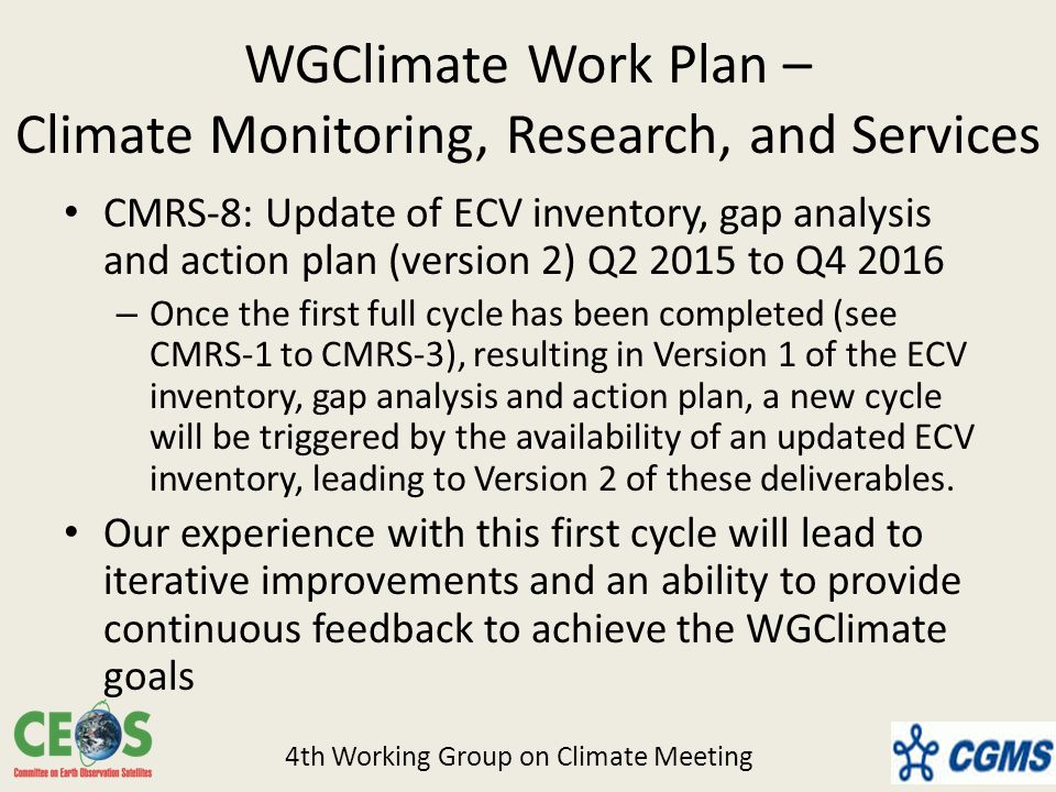 WGClimate Work Plan – Climate Monitoring, Research, and Services CMRS-8: Update of ECV inventory, gap analysis and action plan (version 2) Q to Q – Once the first full cycle has been completed (see CMRS-1 to CMRS-3), resulting in Version 1 of the ECV inventory, gap analysis and action plan, a new cycle will be triggered by the availability of an updated ECV inventory, leading to Version 2 of these deliverables.