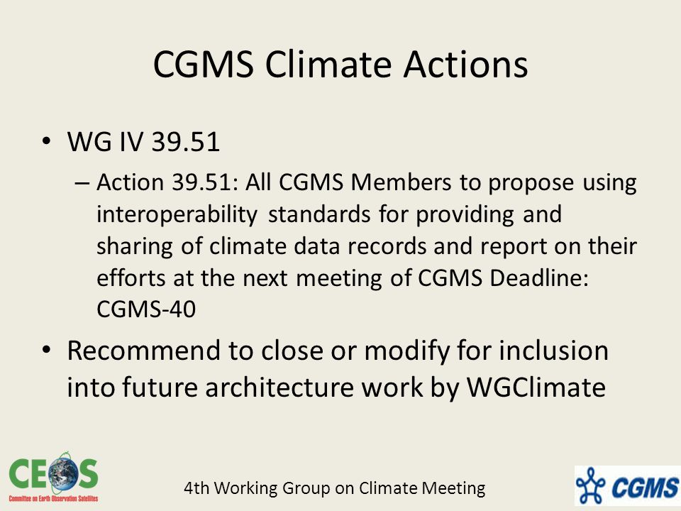 CGMS Climate Actions WG IV – Action 39.51: All CGMS Members to propose using interoperability standards for providing and sharing of climate data records and report on their efforts at the next meeting of CGMS Deadline: CGMS-40 Recommend to close or modify for inclusion into future architecture work by WGClimate 4th Working Group on Climate Meeting