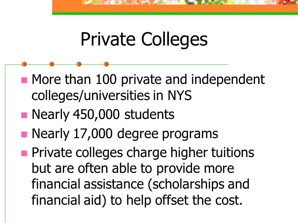 Private Colleges More than 100 private and independent colleges/universities in NYS Nearly 450,000 students Nearly 17,000 degree programs Private colleges charge higher tuitions but are often able to provide more financial assistance (scholarships and financial aid) to help offset the cost.
