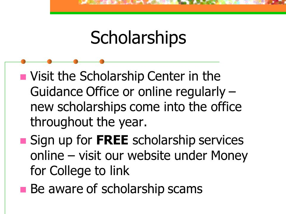 Scholarships Visit the Scholarship Center in the Guidance Office or online regularly – new scholarships come into the office throughout the year.
