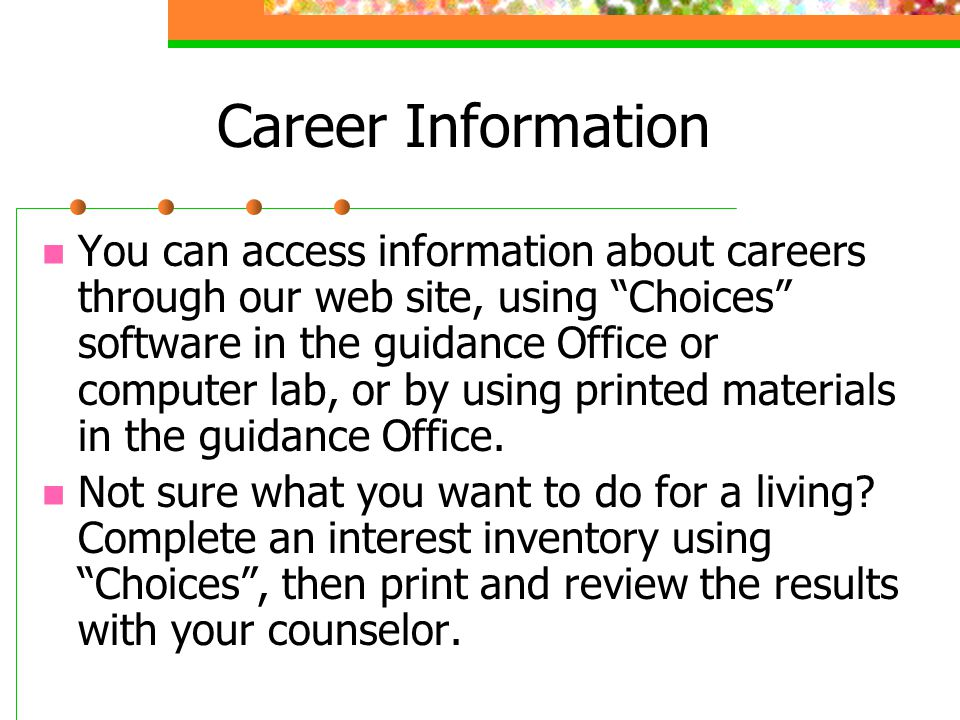 Career Information You can access information about careers through our web site, using Choices software in the guidance Office or computer lab, or by using printed materials in the guidance Office.