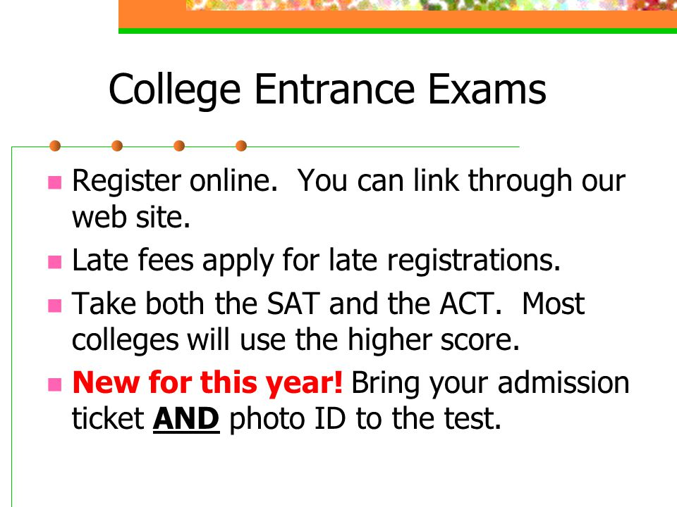 College Entrance Exams Register online. You can link through our web site.