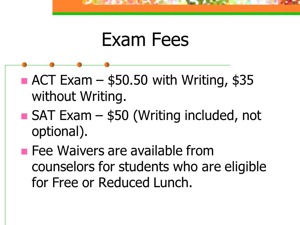 Exam Fees ACT Exam – $50.50 with Writing, $35 without Writing.
