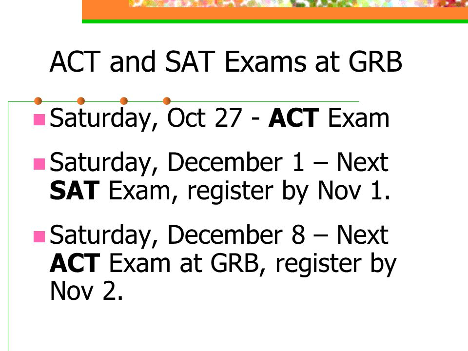 ACT and SAT Exams at GRB Saturday, Oct 27 - ACT Exam Saturday, December 1 – Next SAT Exam, register by Nov 1.