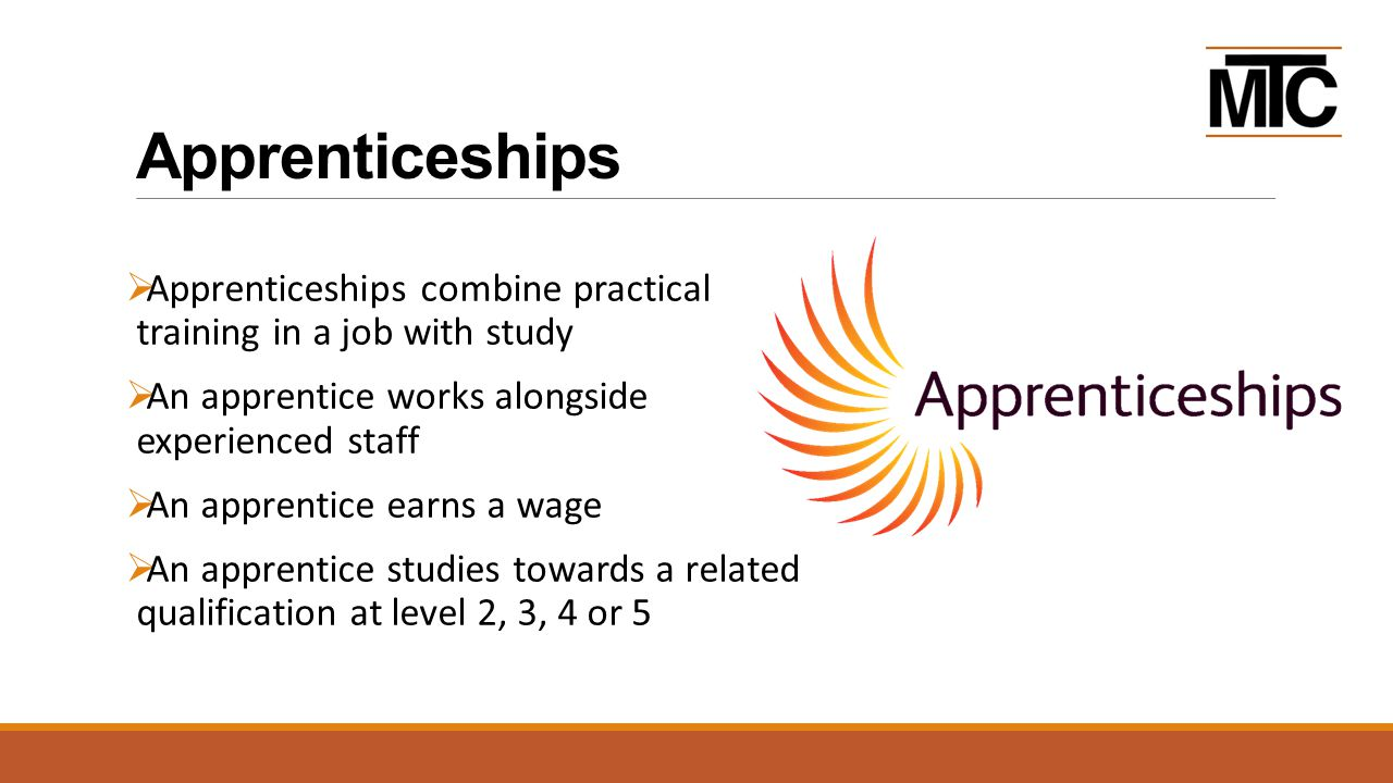 Apprenticeships  Apprenticeships combine practical training in a job with study  An apprentice works alongside experienced staff  An apprentice earns a wage  An apprentice studies towards a related qualification at level 2, 3, 4 or 5