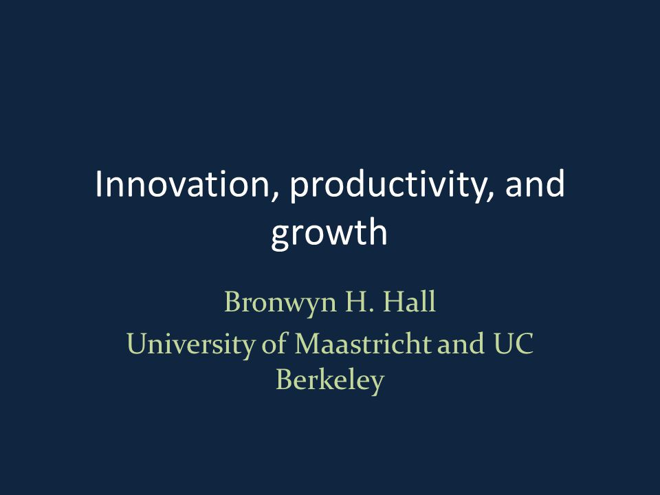 Innovation, productivity, and growth Bronwyn H. Hall University of Maastricht and UC Berkeley