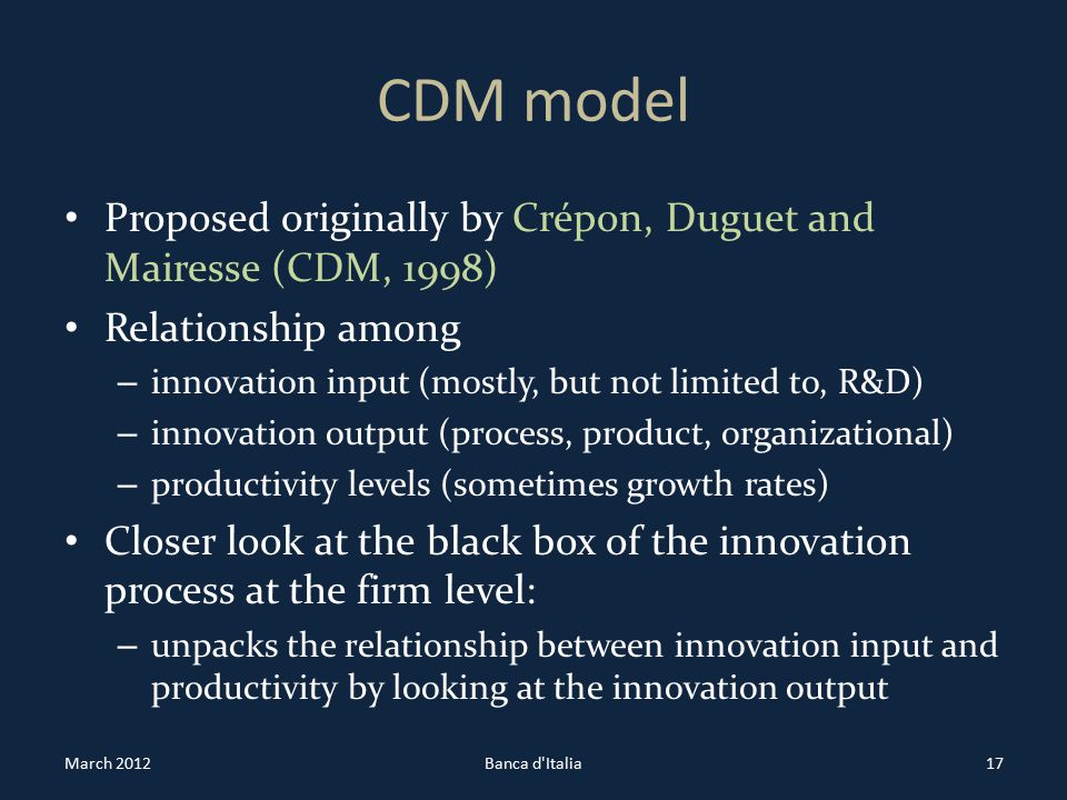 CDM model Proposed originally by Crépon, Duguet and Mairesse (CDM, 1998) Relationship among – innovation input (mostly, but not limited to, R&D) – innovation output (process, product, organizational) – productivity levels (sometimes growth rates) Closer look at the black box of the innovation process at the firm level: – unpacks the relationship between innovation input and productivity by looking at the innovation output March 2012Banca d Italia17