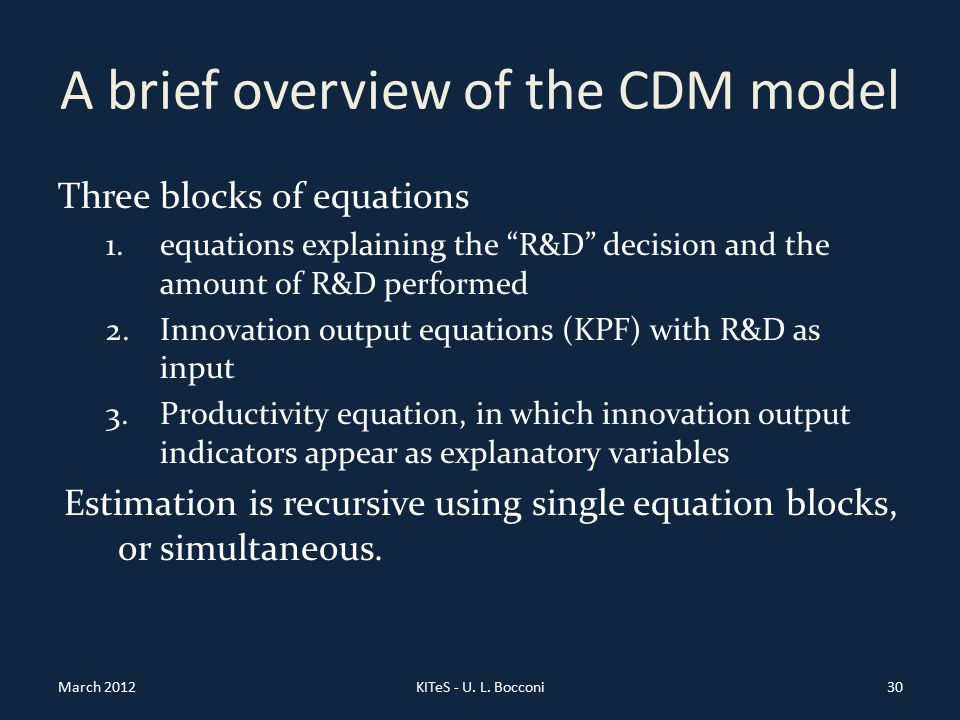 A brief overview of the CDM model Three blocks of equations 1.equations explaining the R&D decision and the amount of R&D performed 2.Innovation output equations (KPF) with R&D as input 3.Productivity equation, in which innovation output indicators appear as explanatory variables Estimation is recursive using single equation blocks, or simultaneous.
