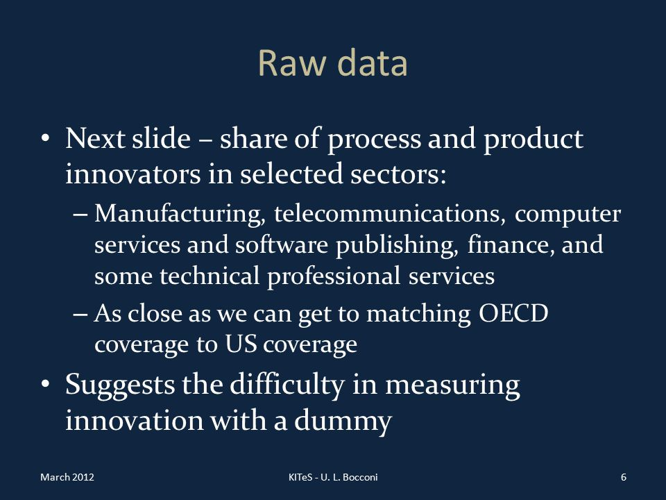 Raw data Next slide – share of process and product innovators in selected sectors: – Manufacturing, telecommunications, computer services and software publishing, finance, and some technical professional services – As close as we can get to matching OECD coverage to US coverage Suggests the difficulty in measuring innovation with a dummy March 2012KITeS - U.