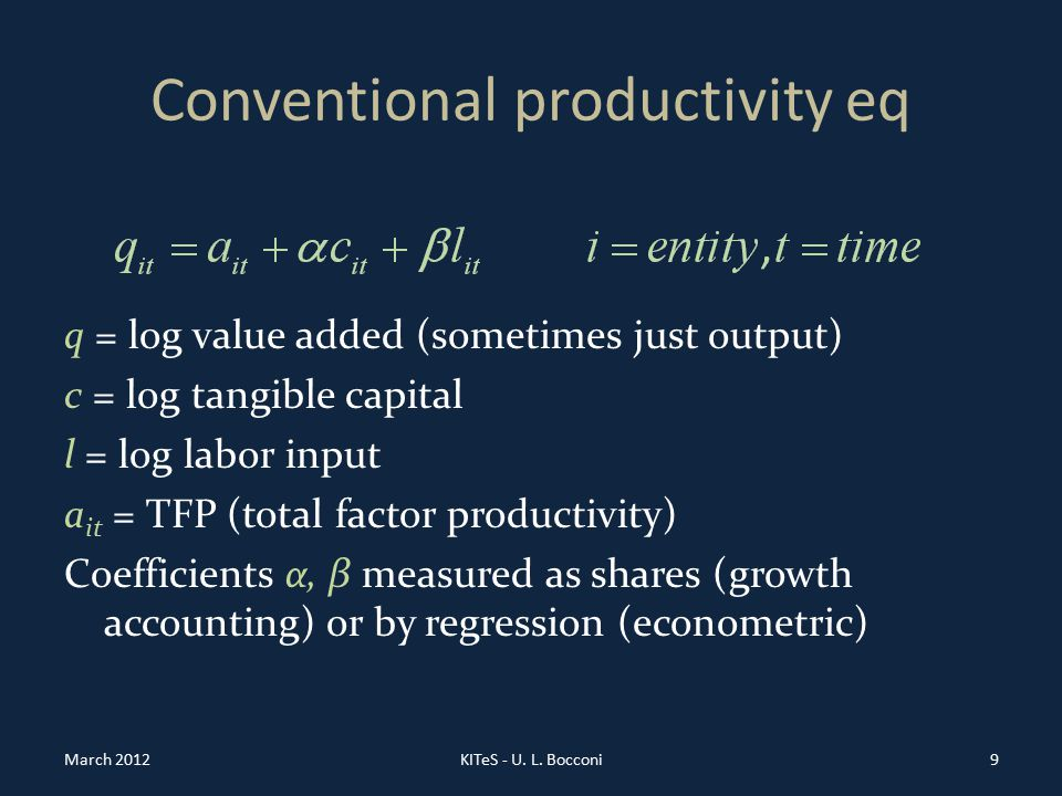 Conventional productivity eq q = log value added (sometimes just output) c = log tangible capital l = log labor input a it = TFP (total factor productivity) Coefficients α, β measured as shares (growth accounting) or by regression (econometric) March 2012KITeS - U.