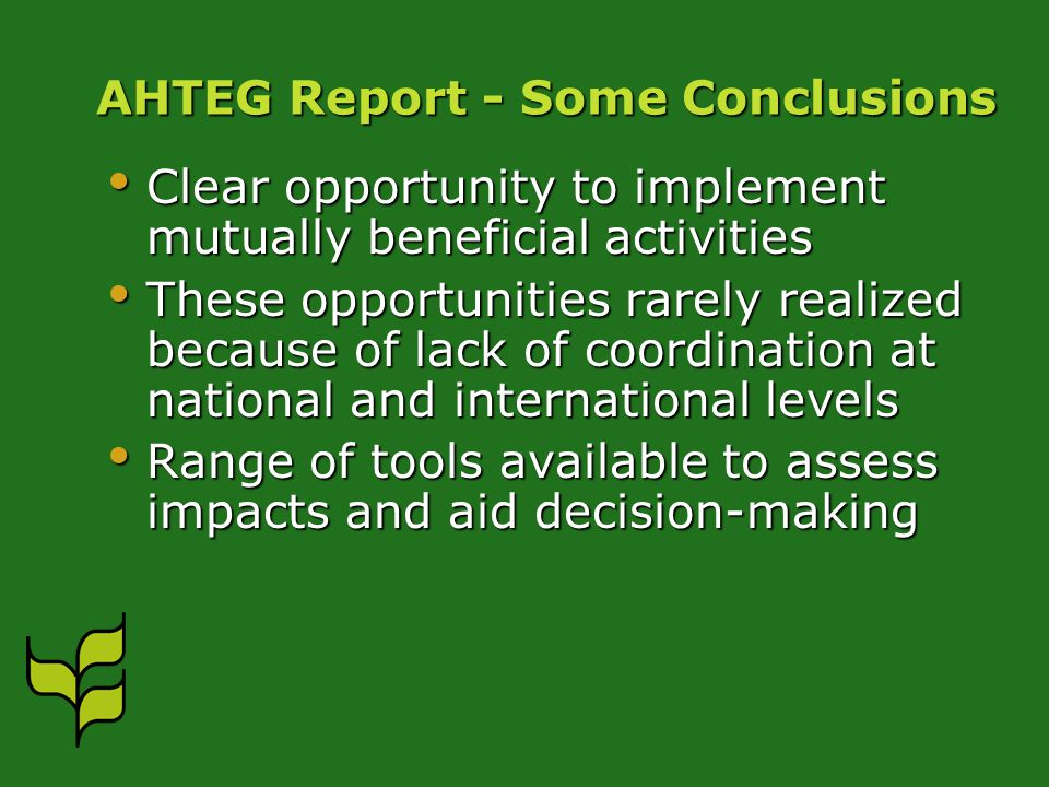AHTEG Report - Some Conclusions Clear opportunity to implement mutually beneficial activities Clear opportunity to implement mutually beneficial activities These opportunities rarely realized because of lack of coordination at national and international levels These opportunities rarely realized because of lack of coordination at national and international levels Range of tools available to assess impacts and aid decision-making Range of tools available to assess impacts and aid decision-making