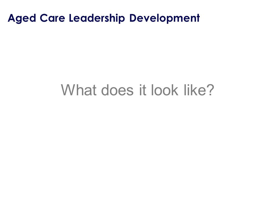 Aged Care Leadership Development What does it look like