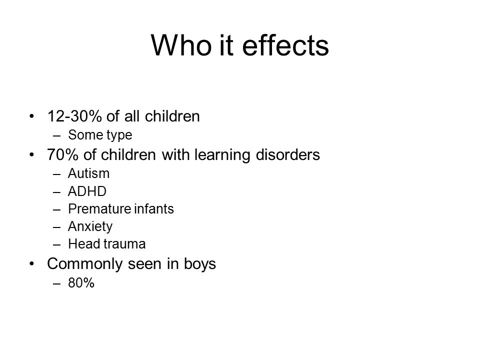 Who it effects 12-30% of all children –Some type 70% of children with learning disorders –Autism –ADHD –Premature infants –Anxiety –Head trauma Commonly seen in boys –80%