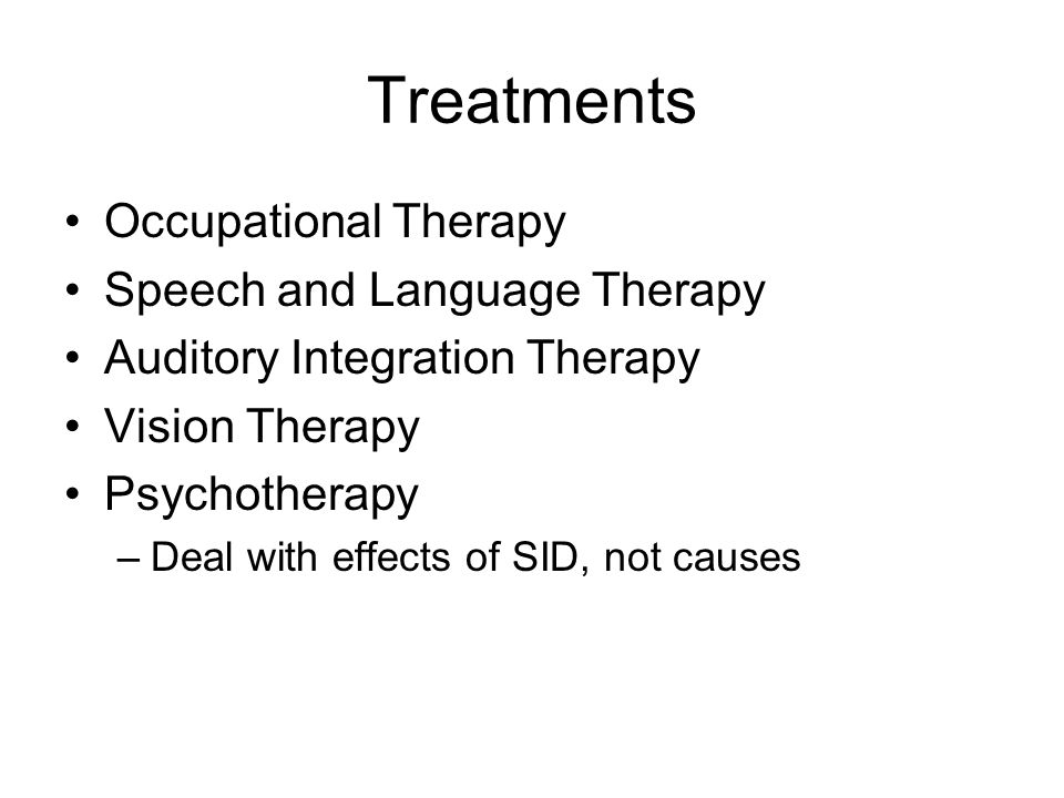 Treatments Occupational Therapy Speech and Language Therapy Auditory Integration Therapy Vision Therapy Psychotherapy –Deal with effects of SID, not causes