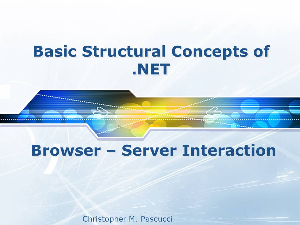 Christopher M. Pascucci Basic Structural Concepts of.NET Browser – Server Interaction