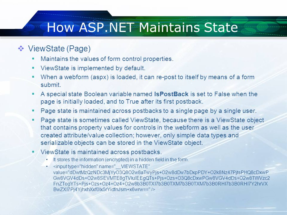 How ASP.NET Maintains State  ViewState (Page)  Maintains the values of form control properties.