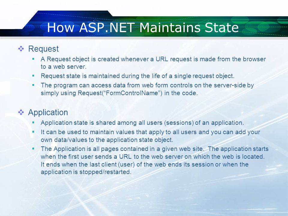 How ASP.NET Maintains State  Request  A Request object is created whenever a URL request is made from the browser to a web server.