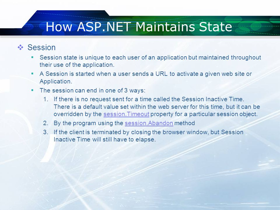 How ASP.NET Maintains State  Session  Session state is unique to each user of an application but maintained throughout their use of the application.