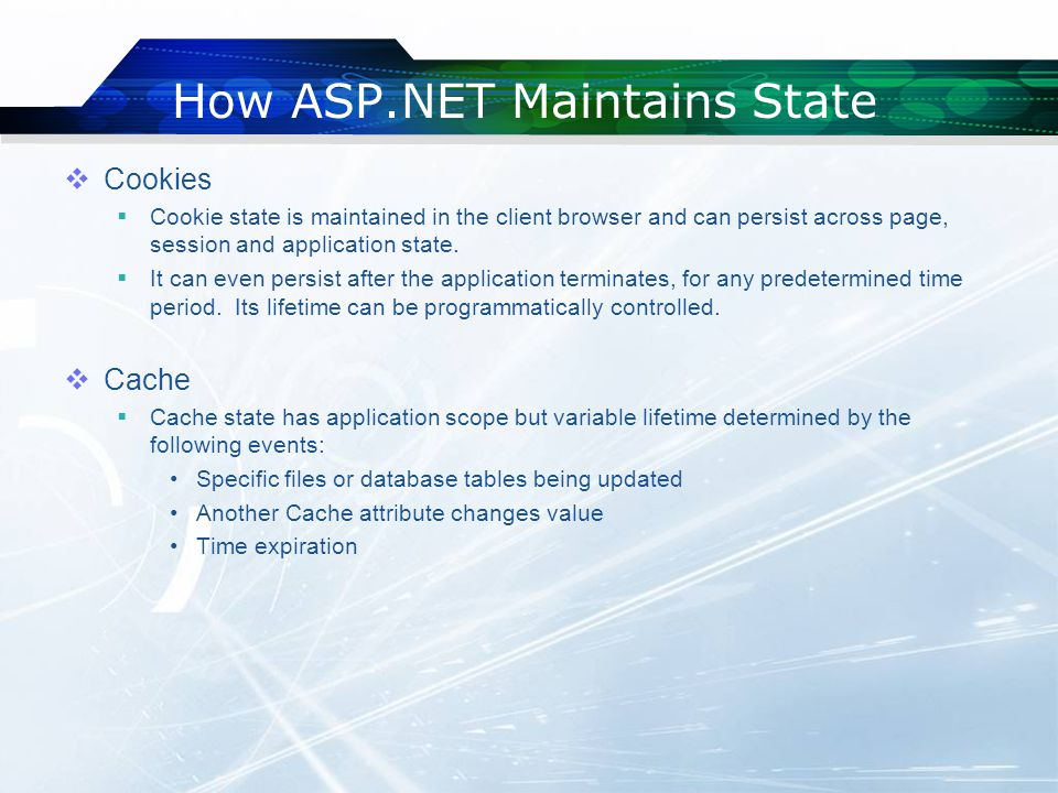 How ASP.NET Maintains State  Cookies  Cookie state is maintained in the client browser and can persist across page, session and application state.