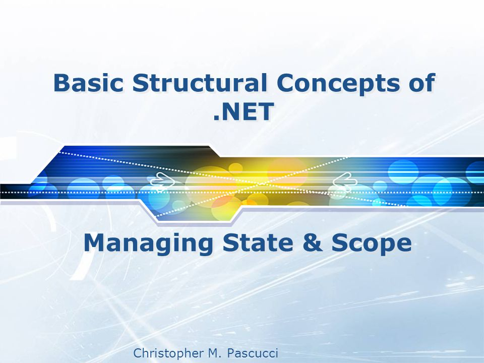 Christopher M. Pascucci Basic Structural Concepts of.NET Managing State & Scope