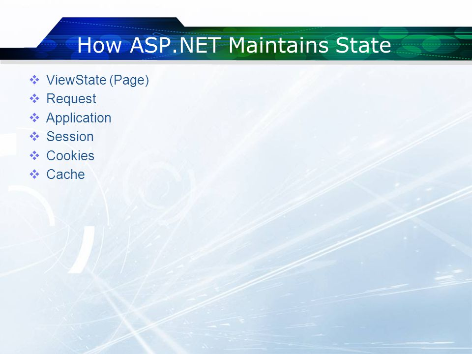 How ASP.NET Maintains State  ViewState (Page)  Request  Application  Session  Cookies  Cache