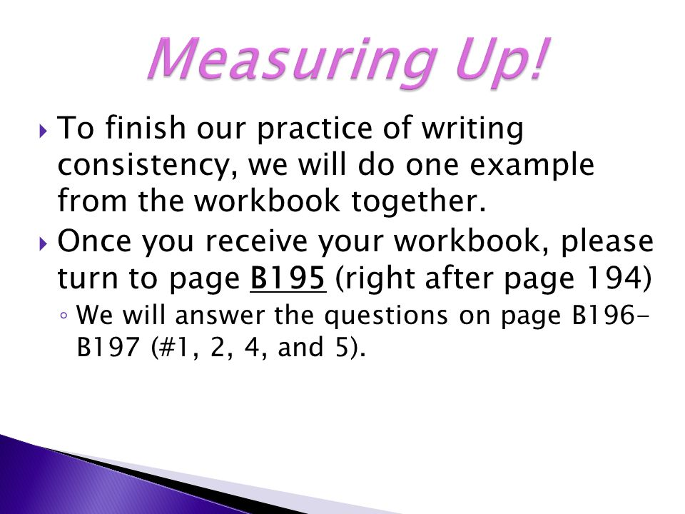  To finish our practice of writing consistency, we will do one example from the workbook together.