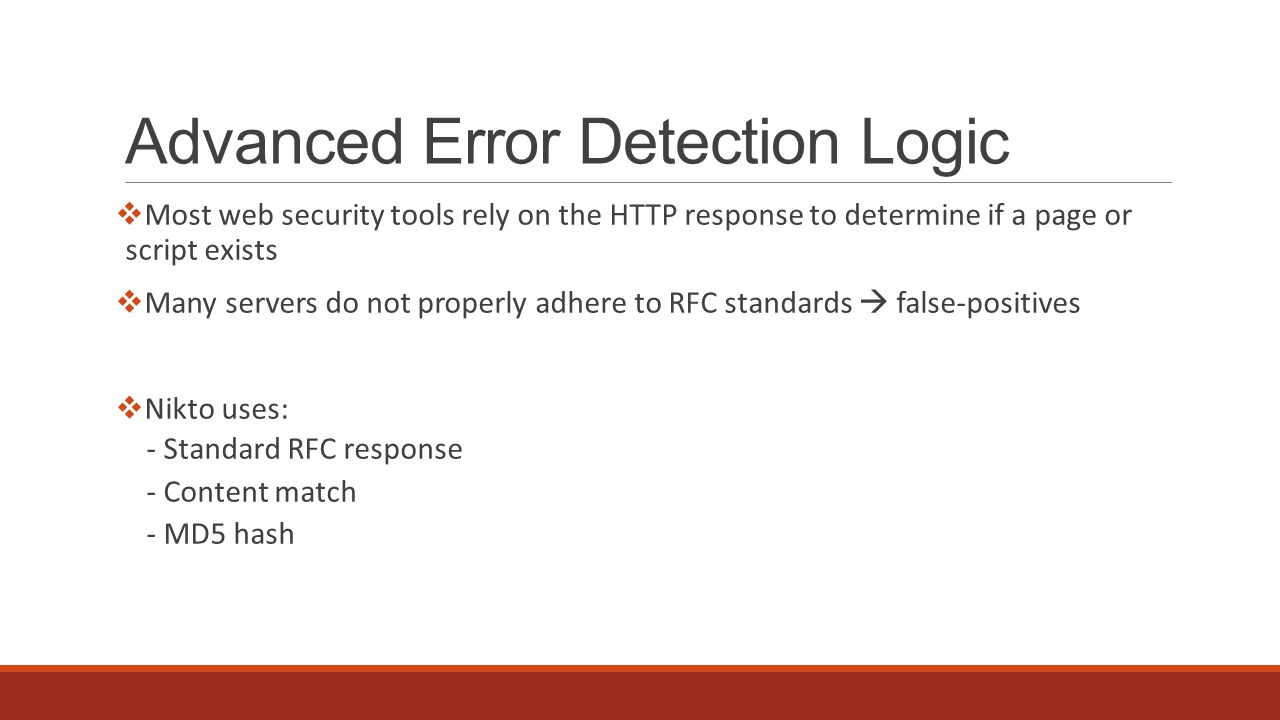 Advanced Error Detection Logic  Most web security tools rely on the HTTP response to determine if a page or script exists  Many servers do not properly adhere to RFC standards  false-positives  Nikto uses: - Standard RFC response - Content match - MD5 hash