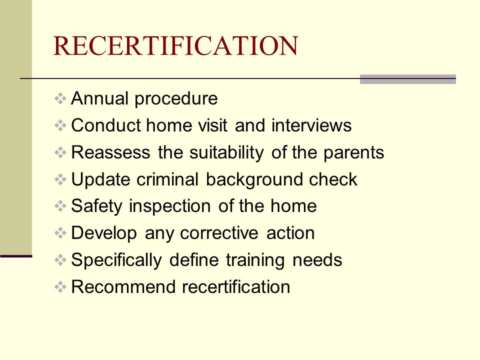 RECERTIFICATION  Annual procedure  Conduct home visit and interviews  Reassess the suitability of the parents  Update criminal background check  Safety inspection of the home  Develop any corrective action  Specifically define training needs  Recommend recertification